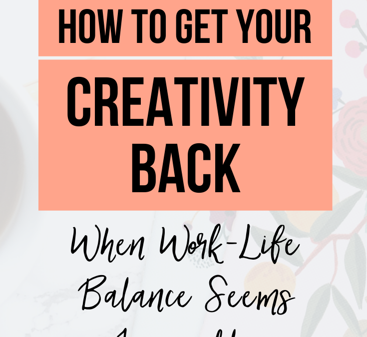 How to Get Your Creativity Back When Work-Life Balance Seems Impossible
